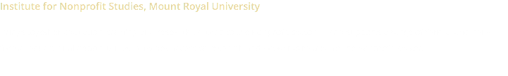 Institute for Nonprofit Studies, Mount Royal University Brings together education, training and research tailored to the nonprofit sector — and supports a range of formal and non-formal educational opportunities, provides access to research and networks related to the nonprofit sector.
